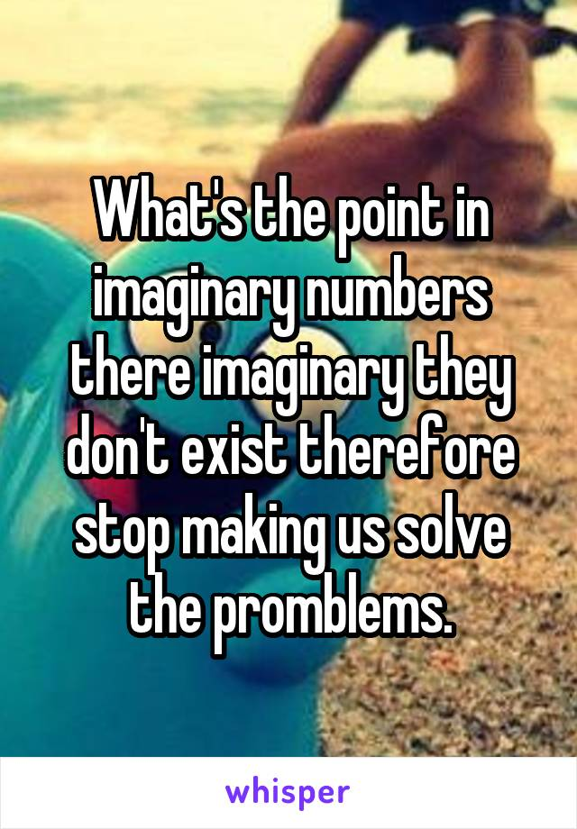 What's the point in imaginary numbers there imaginary they don't exist therefore stop making us solve the promblems.