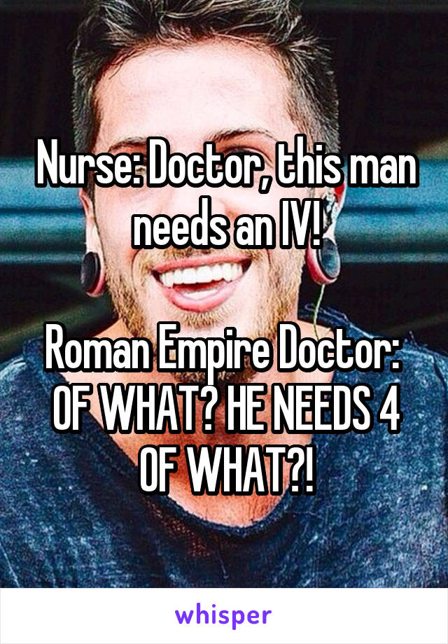 Nurse: Doctor, this man needs an IV!  Roman Empire Doctor:  OF WHAT? HE NEEDS 4 OF WHAT?!