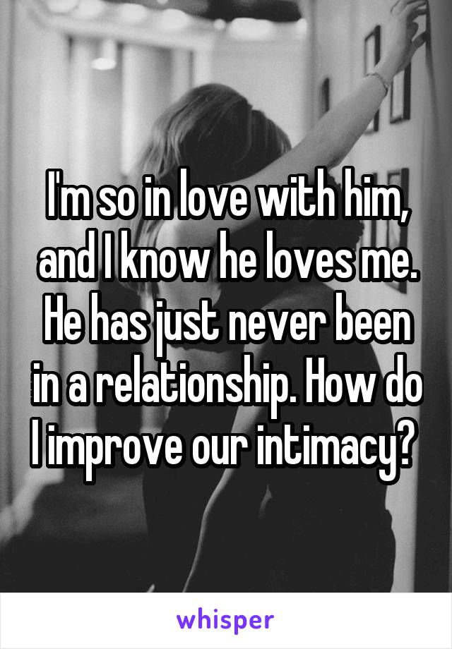 I'm so in love with him, and I know he loves me. He has just never been in a relationship. How do I improve our intimacy?