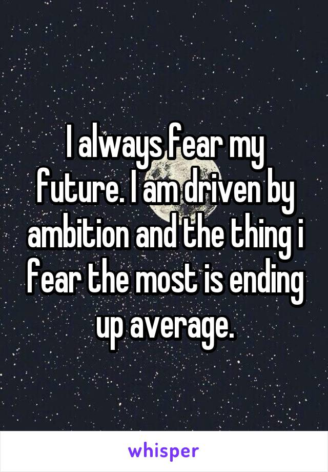 I always fear my future. I am driven by ambition and the thing i fear the most is ending up average.