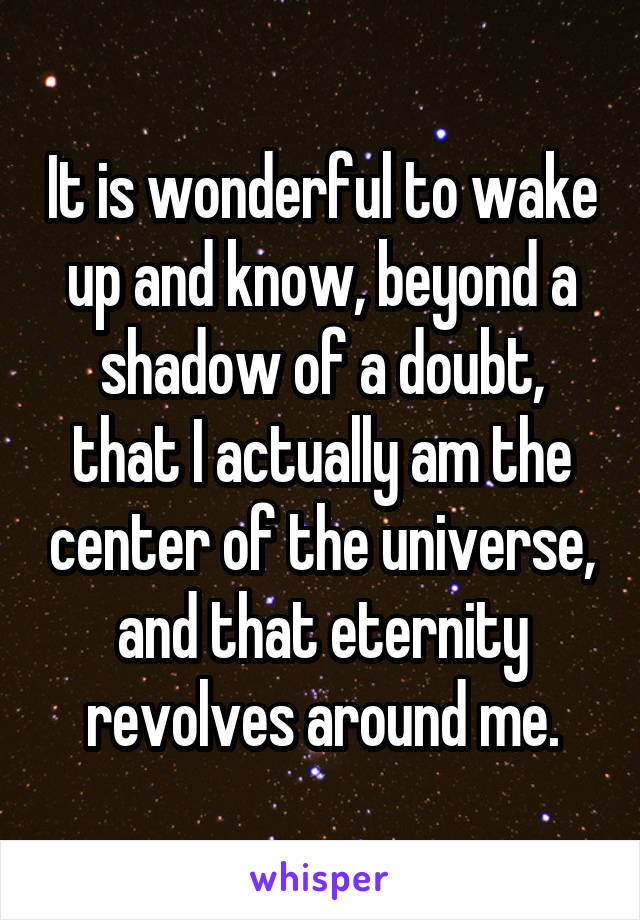 It is wonderful to wake up and know, beyond a shadow of a doubt, that I actually am the center of the universe, and that eternity revolves around me.