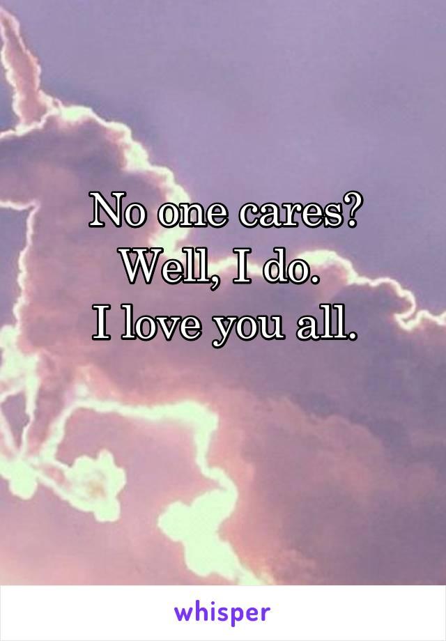 No one cares? Well, I do.  I love you all.