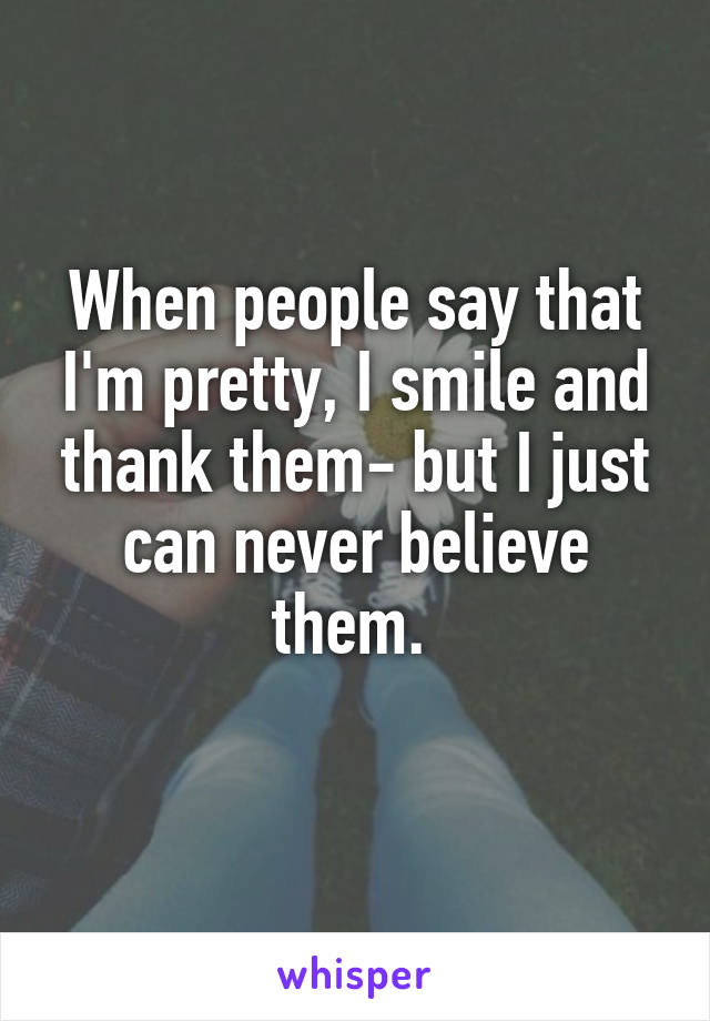 When people say that I'm pretty, I smile and thank them- but I just can never believe them.