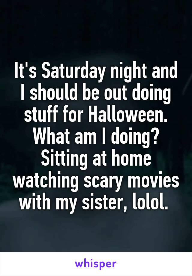 It's Saturday night and I should be out doing stuff for Halloween. What am I doing? Sitting at home watching scary movies with my sister, lolol.