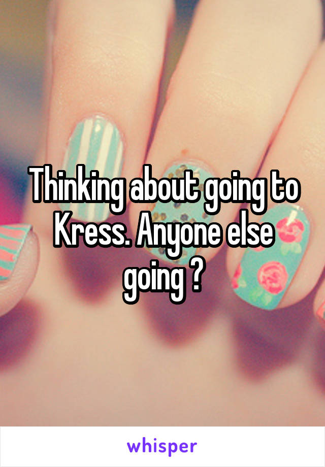 Thinking about going to Kress. Anyone else going ?
