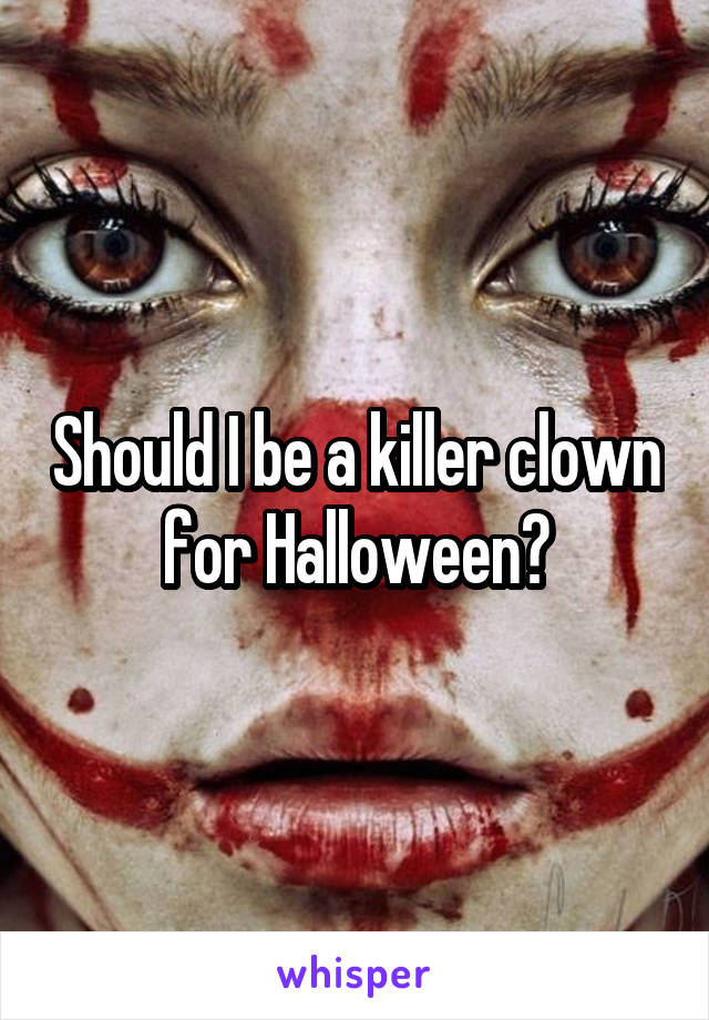 Should I be a killer clown for Halloween?