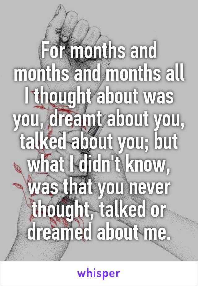 For months and months and months all I thought about was you, dreamt about you, talked about you; but what I didn't know, was that you never thought, talked or dreamed about me.