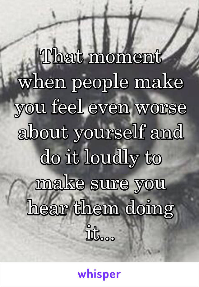 That moment when people make you feel even worse about yourself and do it loudly to make sure you hear them doing it...