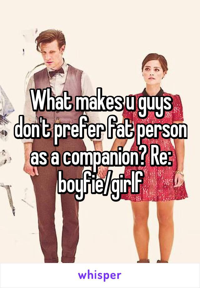 What makes u guys don't prefer fat person as a companion? Re: boyfie/girlf