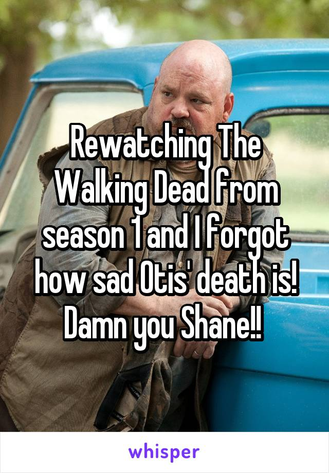 Rewatching The Walking Dead from season 1 and I forgot how sad Otis' death is! Damn you Shane!!