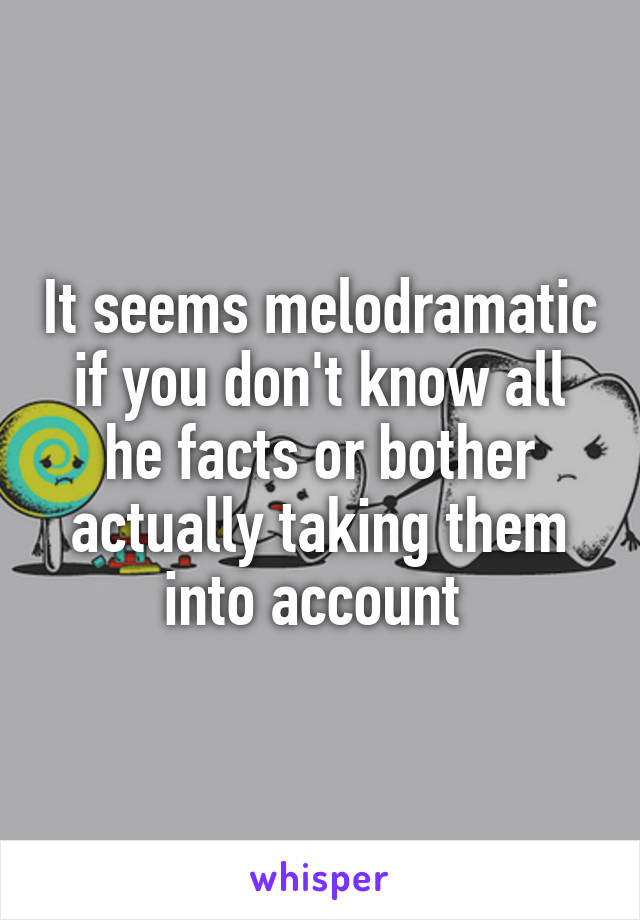 It seems melodramatic if you don't know all he facts or bother actually taking them into account