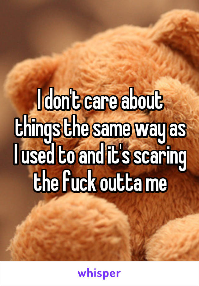 I don't care about things the same way as I used to and it's scaring the fuck outta me