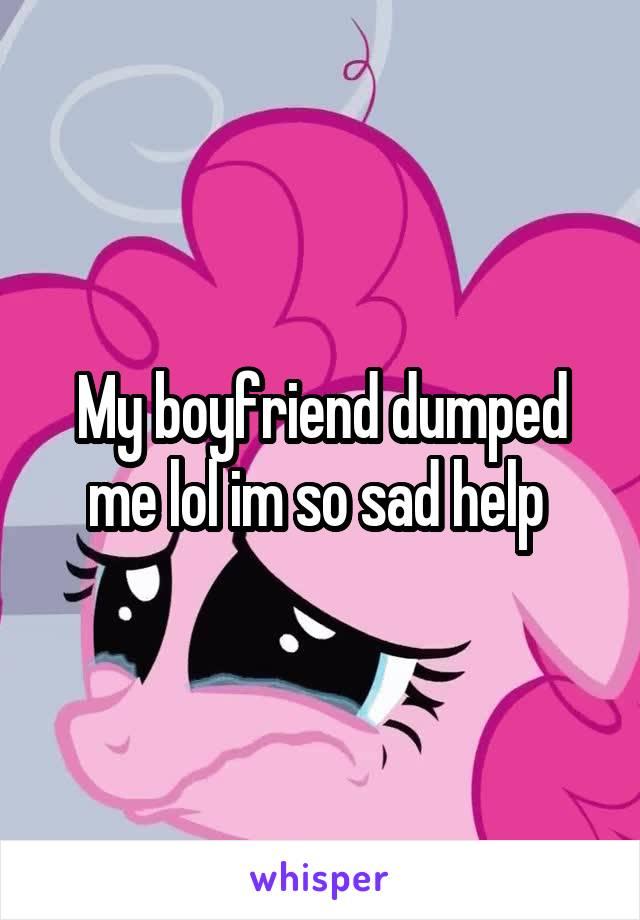 My boyfriend dumped me lol im so sad help