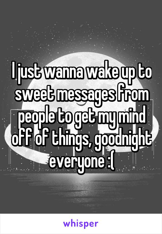 I just wanna wake up to sweet messages from people to get my mind off of things, goodnight everyone :(
