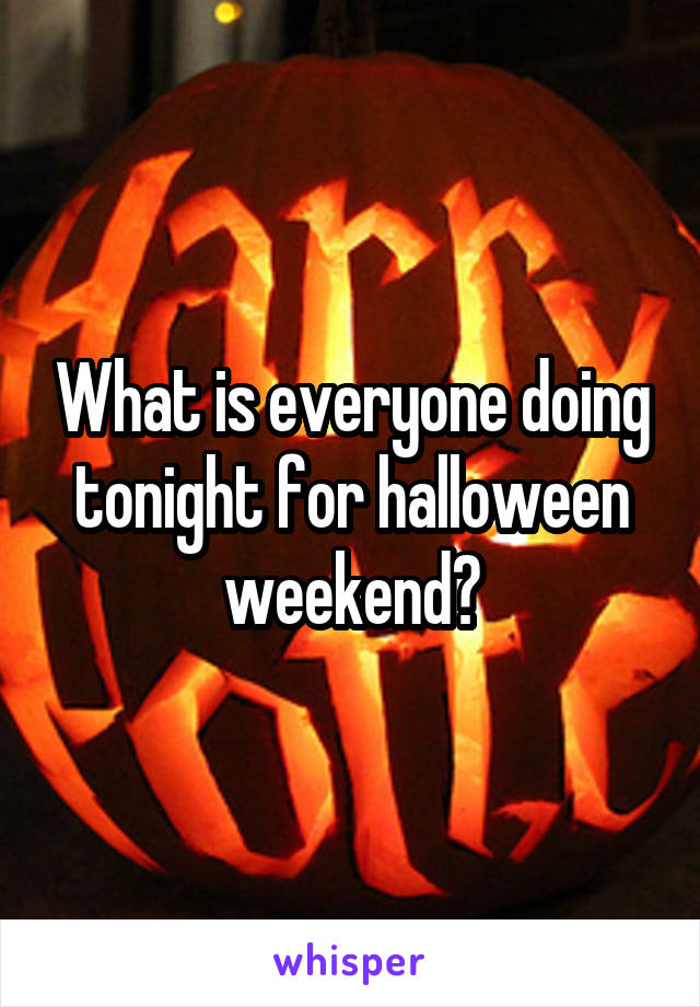 What is everyone doing tonight for halloween weekend?