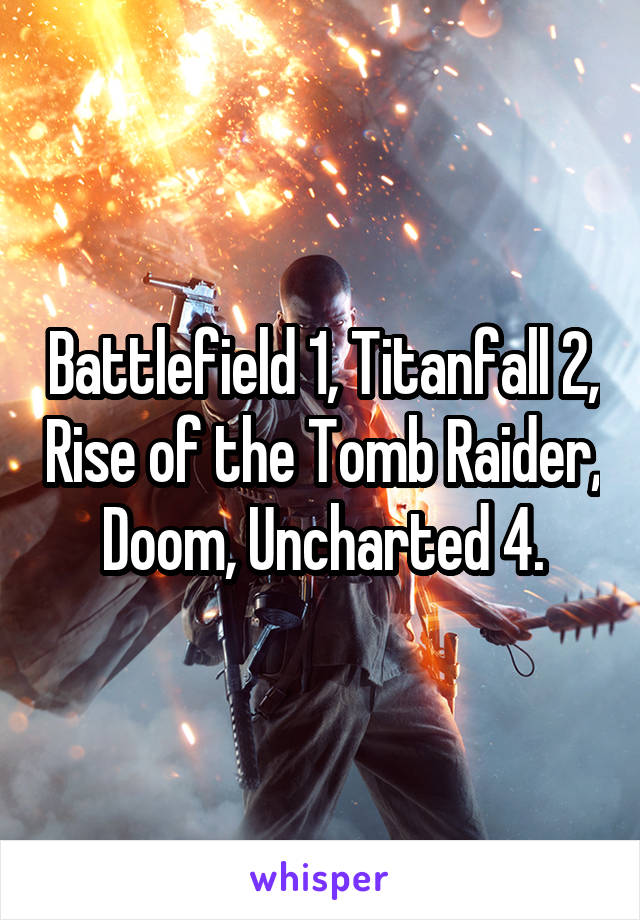 Battlefield 1, Titanfall 2, Rise of the Tomb Raider, Doom, Uncharted 4.