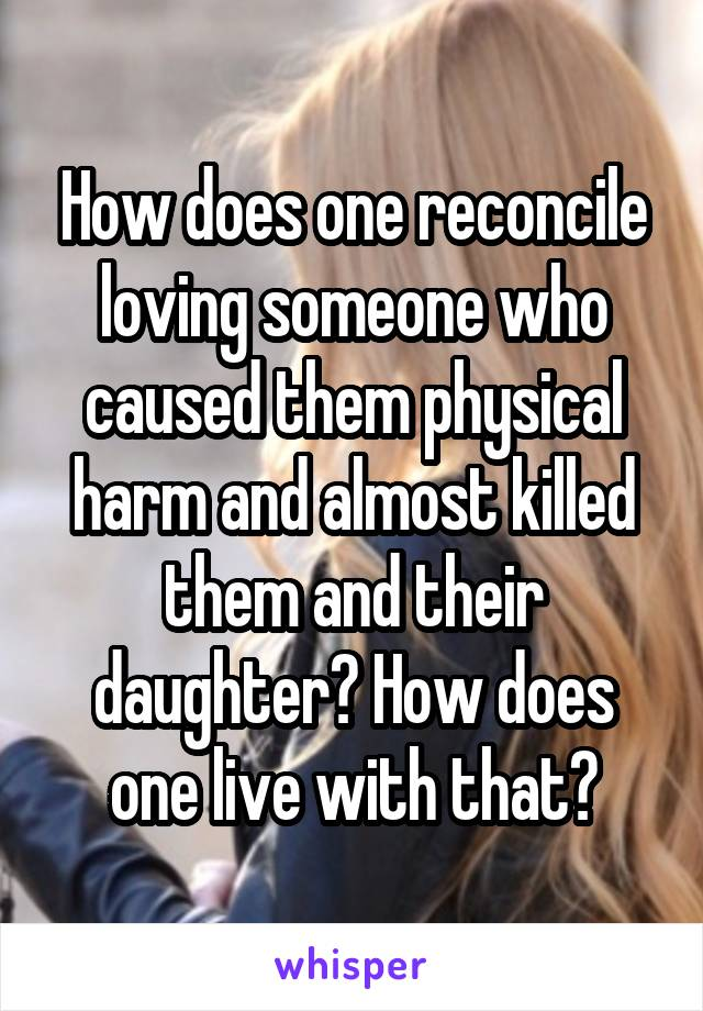 How does one reconcile loving someone who caused them physical harm and almost killed them and their daughter? How does one live with that?