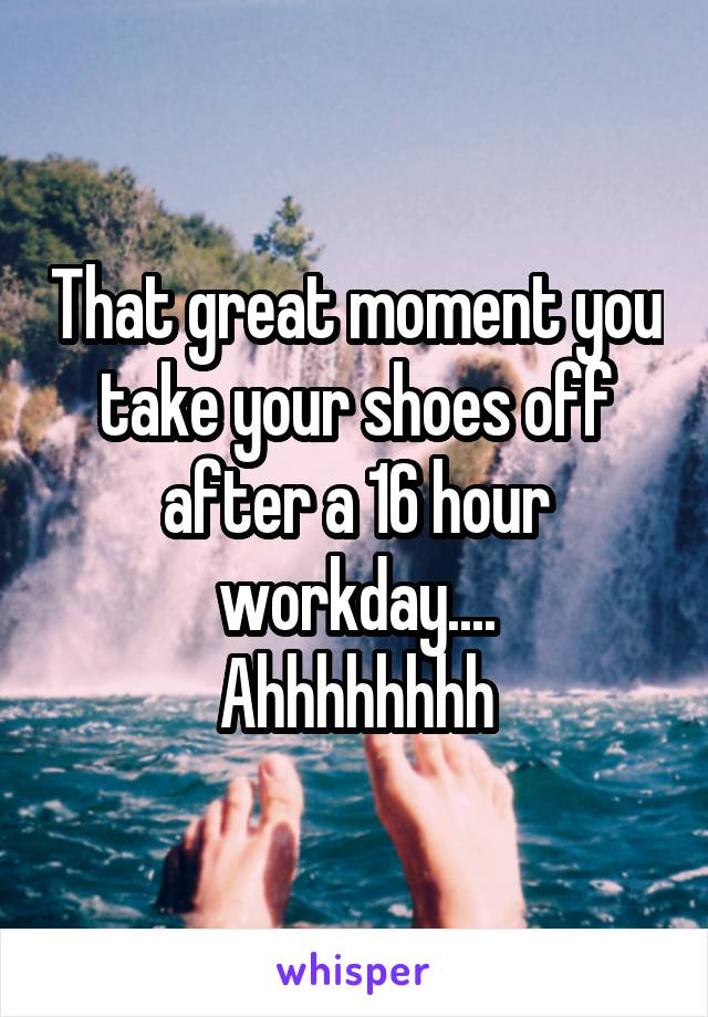 That great moment you take your shoes off after a 16 hour workday.... Ahhhhhhhh