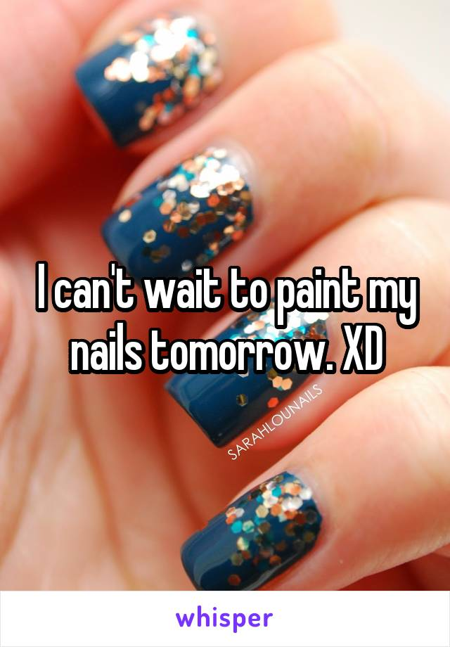I can't wait to paint my nails tomorrow. XD