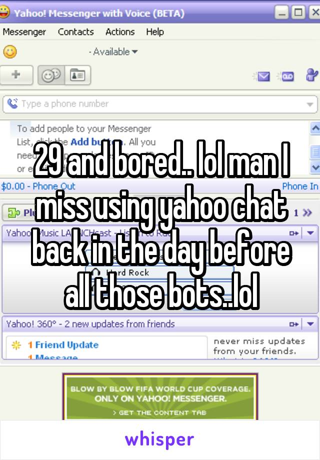 29 and bored.. lol man I miss using yahoo chat back in the day before all those bots..lol