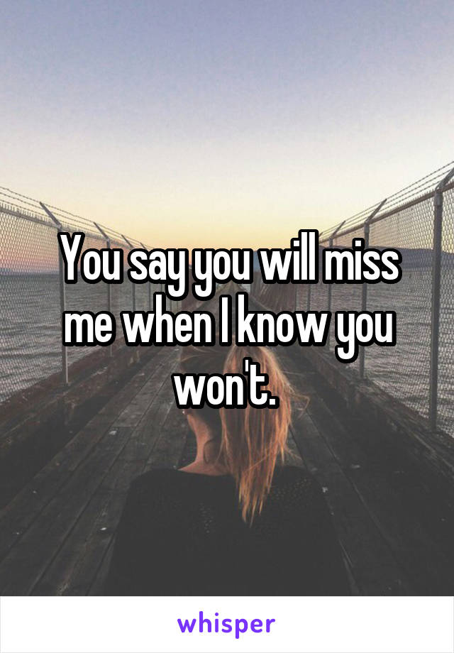 You say you will miss me when I know you won't.