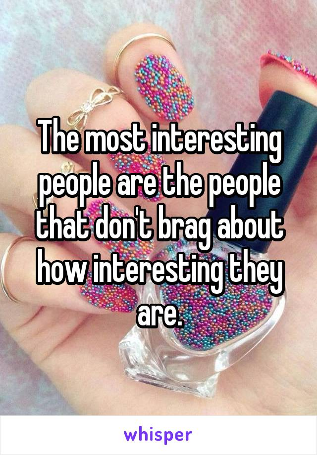 The most interesting people are the people that don't brag about how interesting they are.