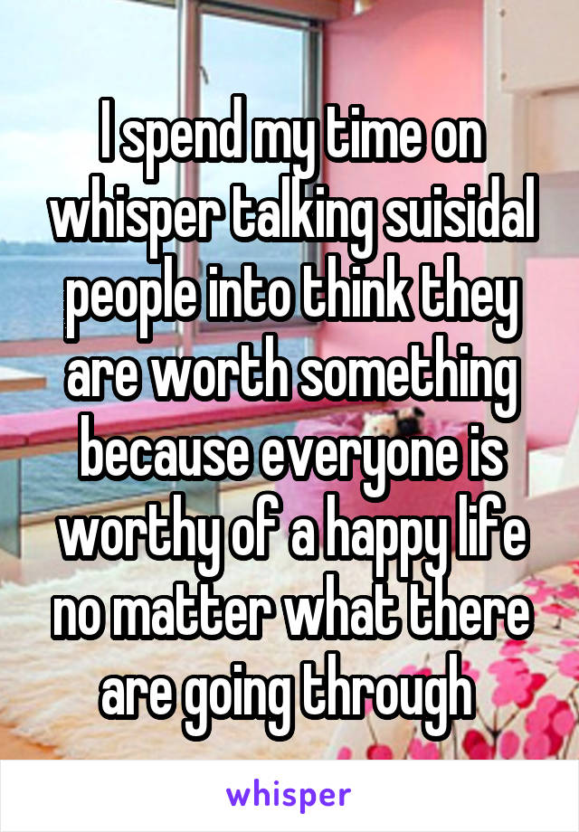 I spend my time on whisper talking suisidal people into think they are worth something because everyone is worthy of a happy life no matter what there are going through