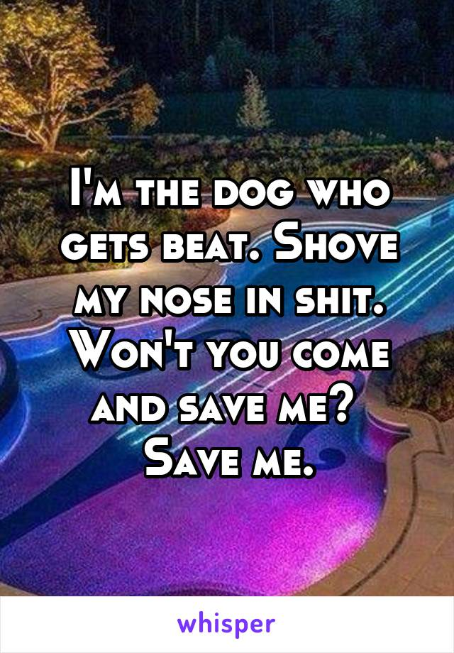 I'm the dog who gets beat. Shove my nose in shit. Won't you come and save me?  Save me.