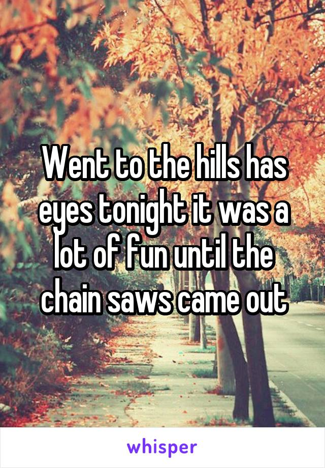 Went to the hills has eyes tonight it was a lot of fun until the chain saws came out