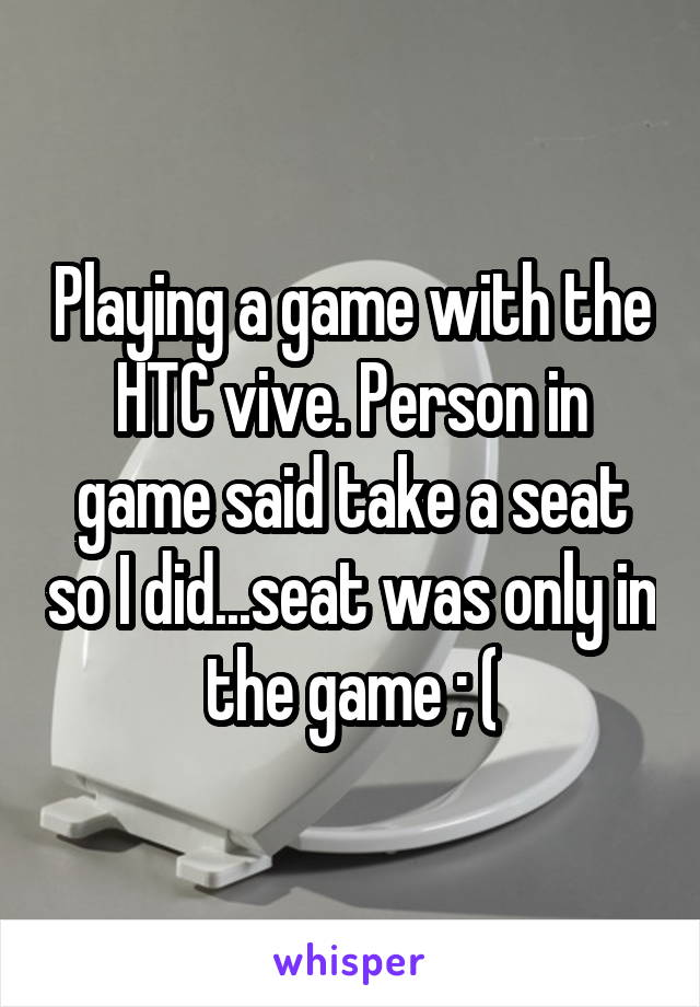 Playing a game with the HTC vive. Person in game said take a seat so I did...seat was only in the game ; (