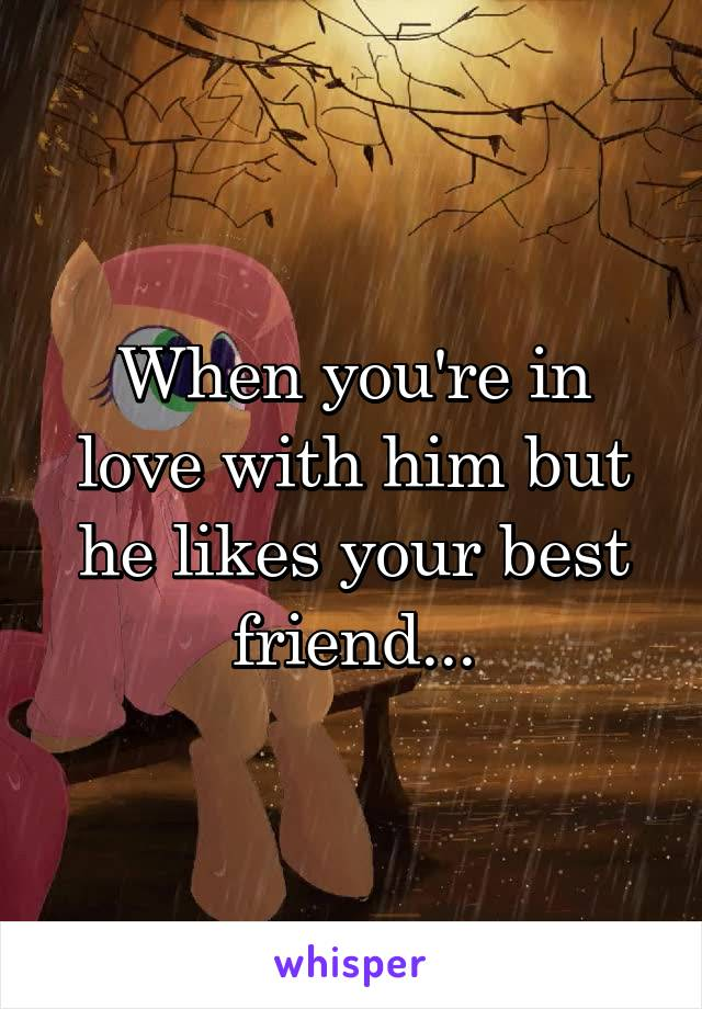 When you're in love with him but he likes your best friend...