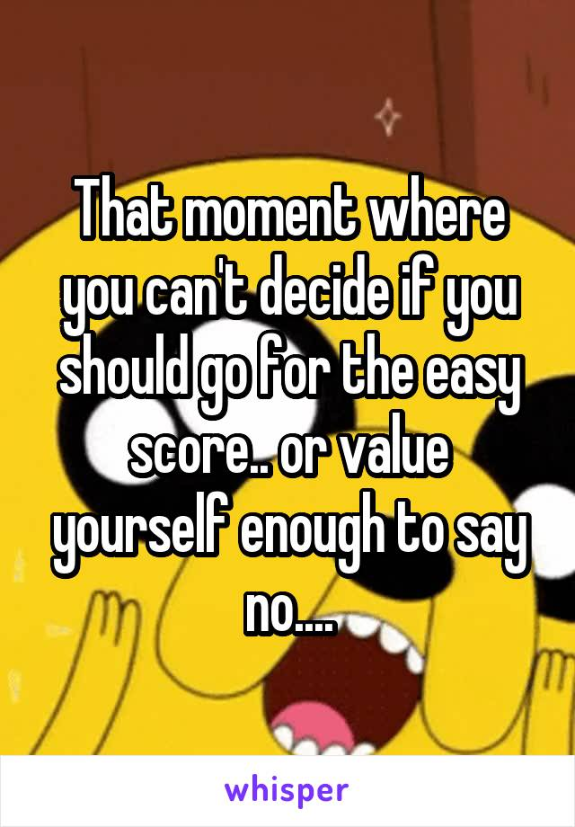 That moment where you can't decide if you should go for the easy score.. or value yourself enough to say no....