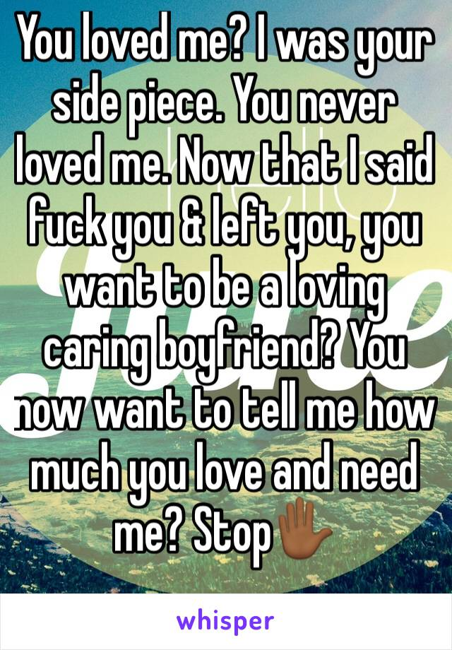 You loved me? I was your side piece. You never loved me. Now that I said fuck you & left you, you want to be a loving caring boyfriend? You now want to tell me how much you love and need me? Stop✋🏾