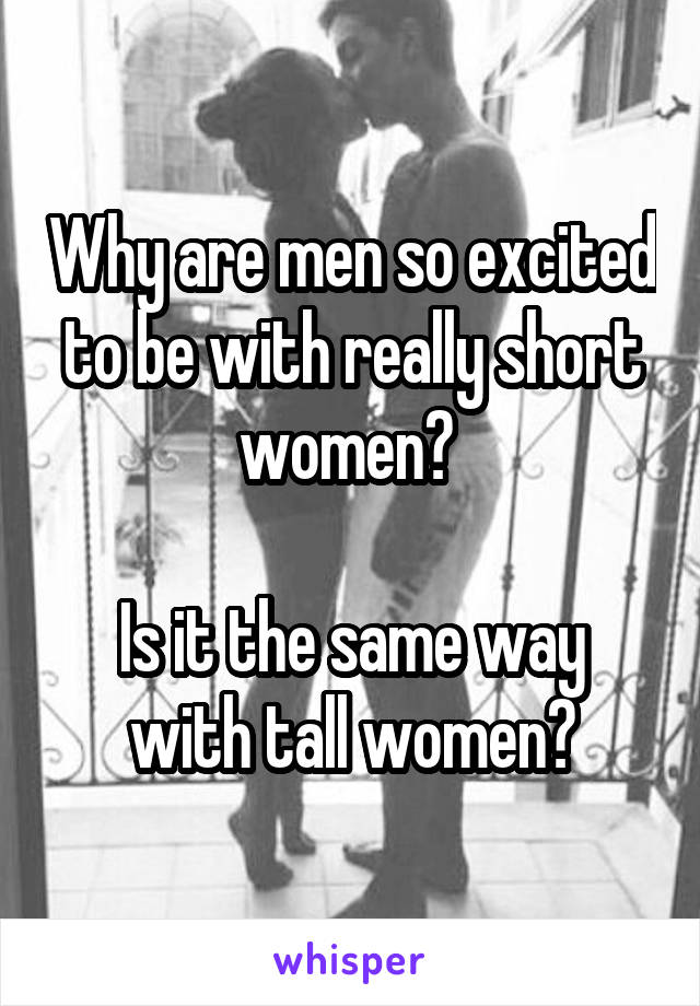 Why are men so excited to be with really short women?   Is it the same way with tall women?