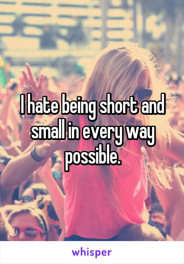 I hate being short and small in every way possible.