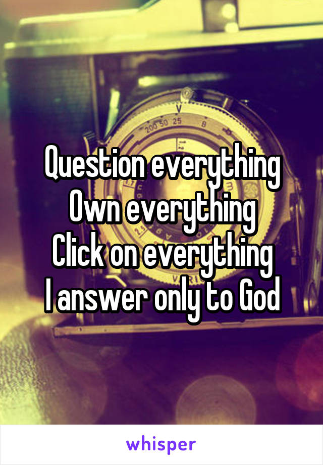 Question everything Own everything Click on everything I answer only to God