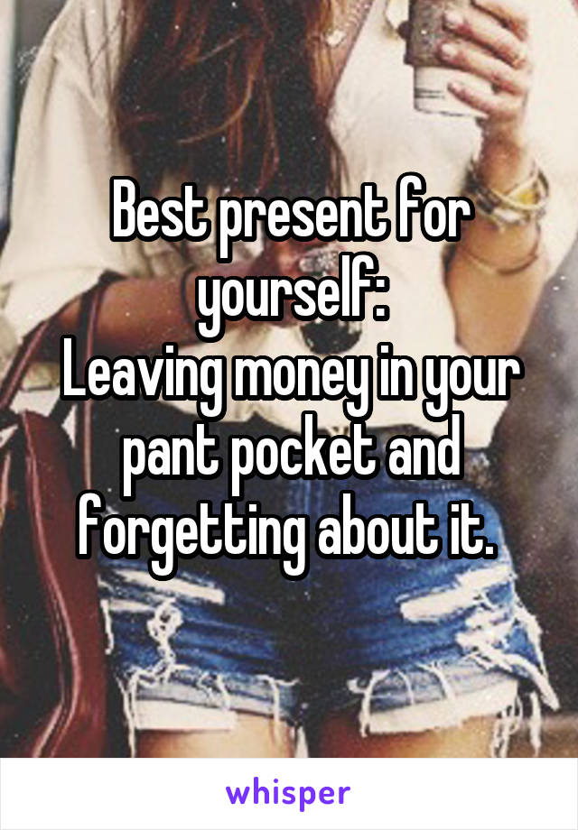 Best present for yourself: Leaving money in your pant pocket and forgetting about it.