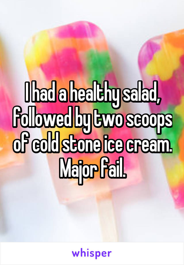 I had a healthy salad, followed by two scoops of cold stone ice cream. Major fail.