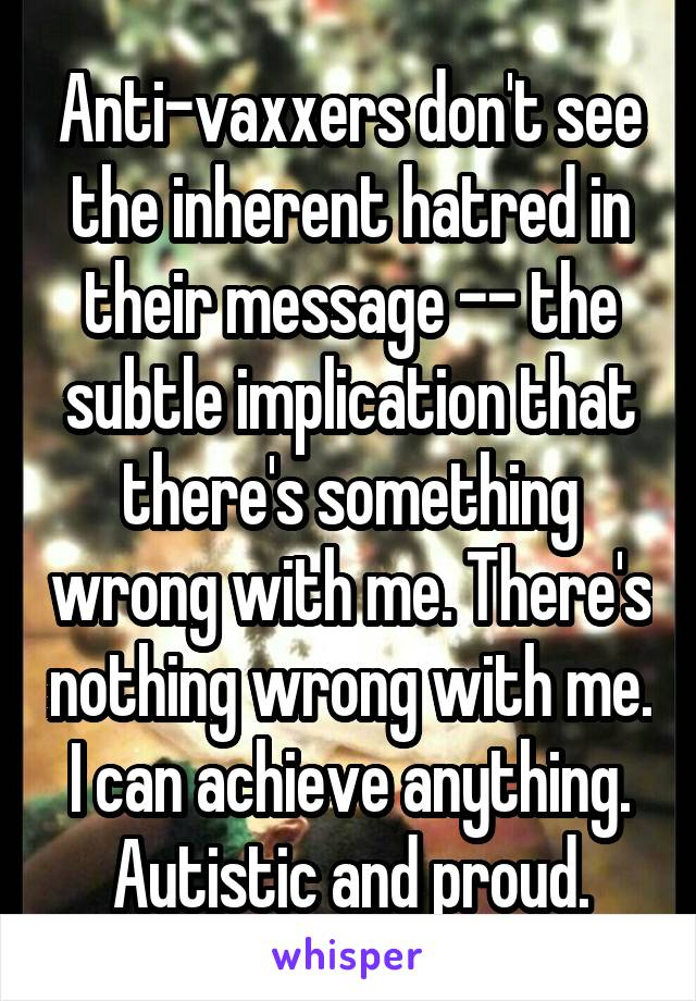 Anti-vaxxers don't see the inherent hatred in their message -- the subtle implication that there's something wrong with me. There's nothing wrong with me. I can achieve anything. Autistic and proud.