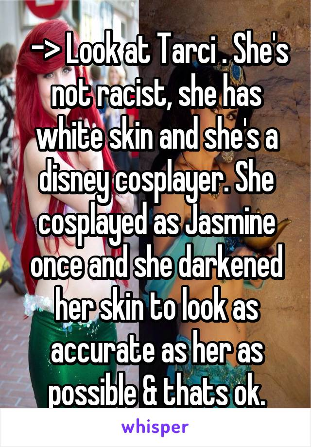 -> Look at Tarci . She's not racist, she has white skin and she's a disney cosplayer. She cosplayed as Jasmine once and she darkened her skin to look as accurate as her as possible & thats ok.