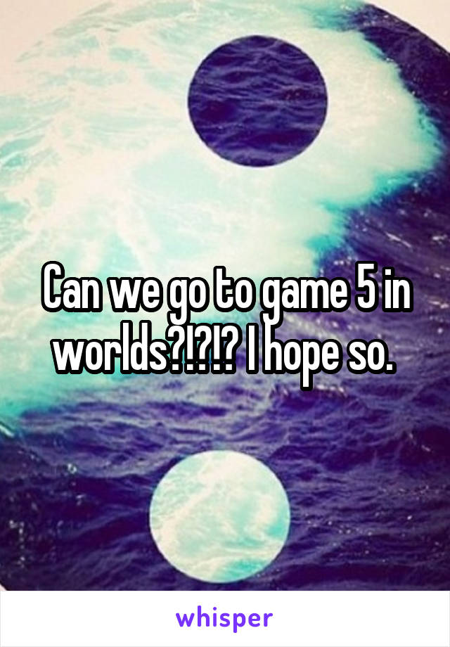 Can we go to game 5 in worlds?!?!? I hope so.
