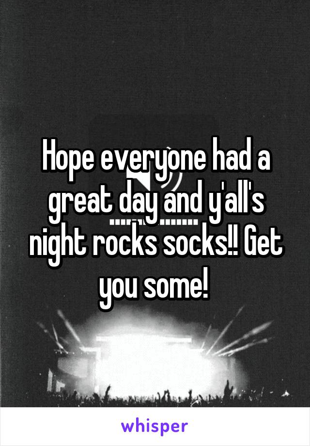 Hope everyone had a great day and y'all's night rocks socks!! Get you some!