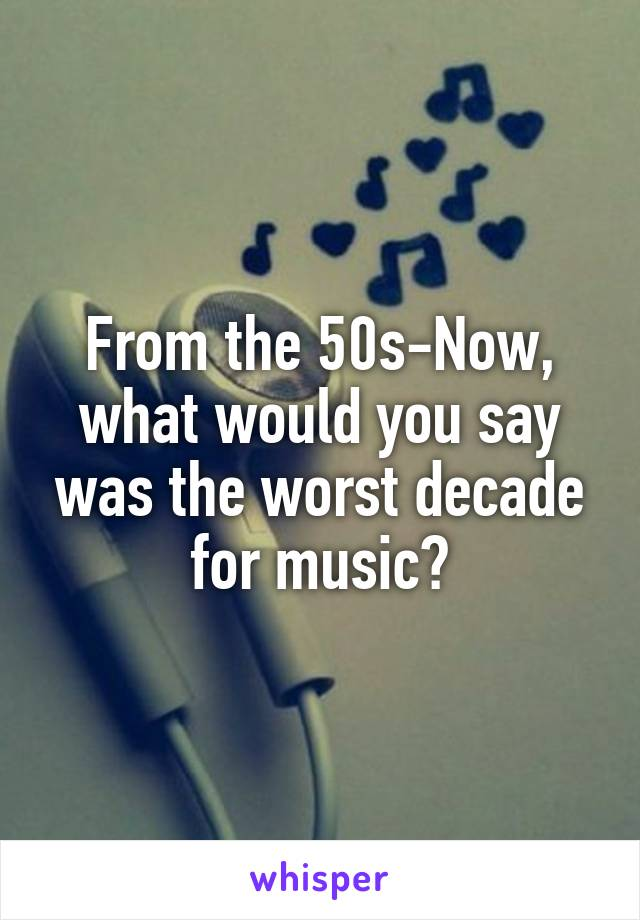 From the 50s-Now, what would you say was the worst decade for music?