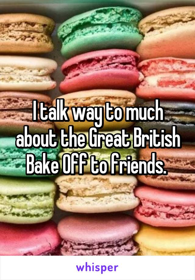 I talk way to much about the Great British Bake Off to friends.