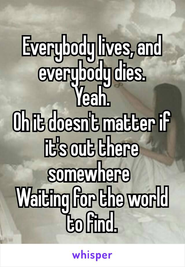 Everybody lives, and everybody dies. Yeah. Oh it doesn't matter if it's out there somewhere Waiting for the world to find.