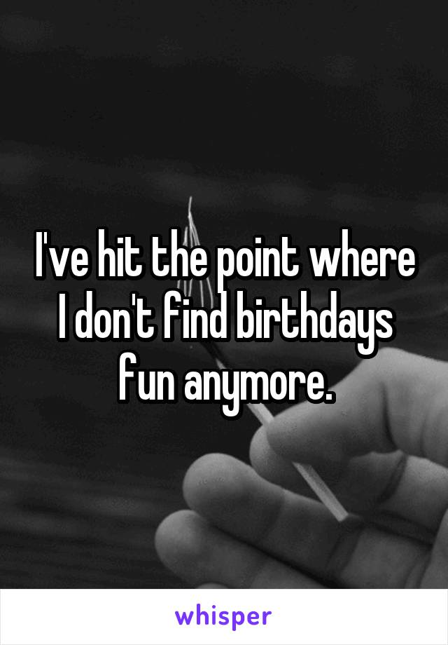 I've hit the point where I don't find birthdays fun anymore.