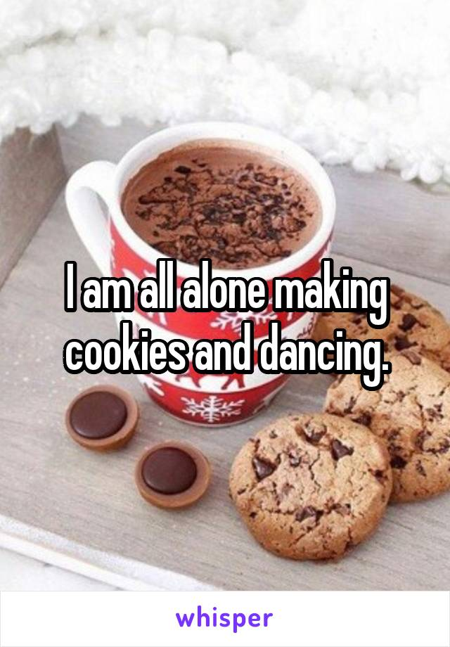 I am all alone making cookies and dancing.