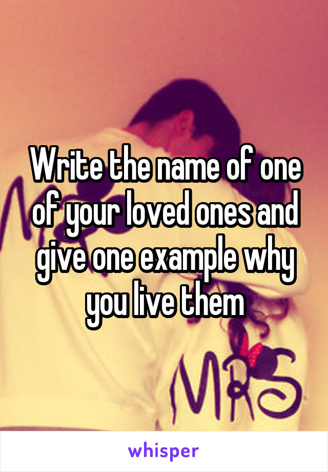 Write the name of one of your loved ones and give one example why you live them