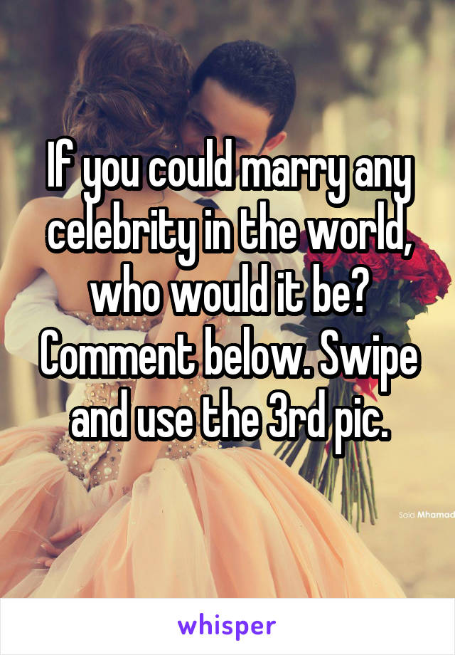If you could marry any celebrity in the world, who would it be? Comment below. Swipe and use the 3rd pic.