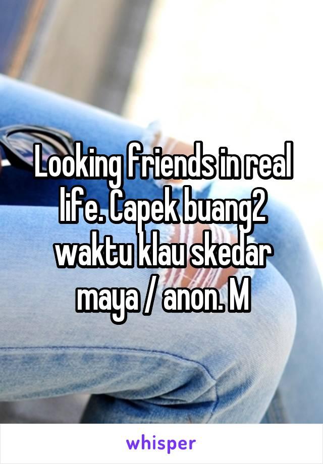 Looking friends in real life. Capek buang2 waktu klau skedar maya / anon. M